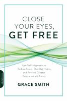 Close Your Eyes, Get Free : Use Self-Hypnosis to Reduce Stress, Quit Bad Habits, and Achieve Greater Relaxation and Focus