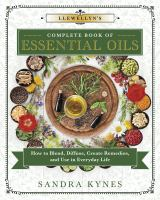Llewellyn's Complete Book of Essential Oils : How to Blend, Diffuse, Create Remedies, and Use in Everyday Life.
