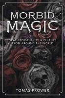 Morbid magic : death spirituality & culture from around the world