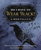 DO I HAVE TO WEAR BLACK?: RITUALS, CUSTOMS & FUNERARY ETIQUETTE FOR MODERN PAGANS