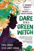 Dare to be a green witch : the Grounded Goodwife's guide to wellness and holistic healing