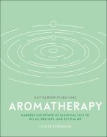 Aromatherapy : harness the power of essential oils to relax, restore, and revitalize