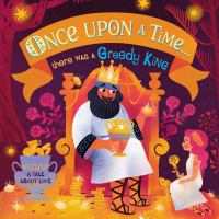 Once upon a time...there was a greedy king : a tale about love