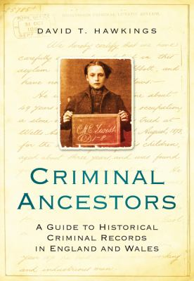 Criminal ancestors : a guide to historical criminal records in England and Wales / David T. Hawkings.