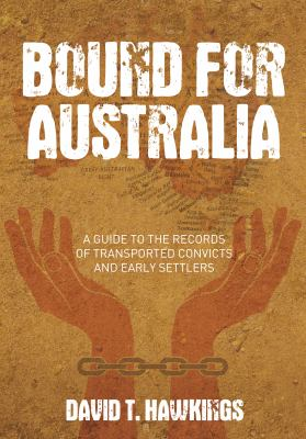 Bound for Australia : a guide to the records of transported convicts and early settlers / David T. Hawkings.