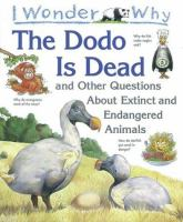 I Wonder Why the Dodo Is Dead and Other Questions About Extinct and Endangered Animals