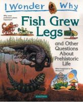 I Wonder Why Fish Grew Legs and Other Questions About Prehistoric Life