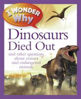 I Wonder Why the Dinosaurs Died Out and Other Questions About Extinct and Endangered Animals
