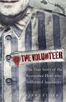 The Volunteer: The True Story of the Resistance Hero who Infiltrated Auschwitz
