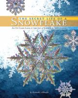 The secret life of a snowflake : an up-close look at the art & science of snowflakes