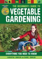 The beginner's guide to vegetable gardening : everything you need to know