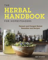 The herbal handbook for homesteaders : farmed and foraged herbal remedies and recipes