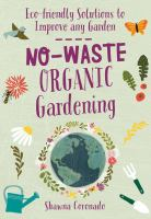 No-waste organic gardening : eco-friendly solutions to improve any garden