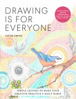Drawing Is for Everyone : Simple Lessons to Make Your Creative Practice A Daily Habit - Explore Infinite Creative Possibilities in Graphite, Colored Pencil, and Ink