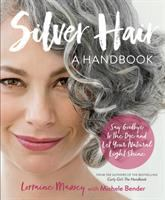 Silver Hair : Say Goodbye To The Dye And Let Your Natural Light Shine: A Complete Handbook