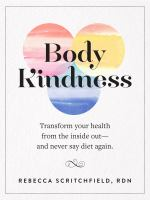 Body Kindness : Transform Your Health From the Inside Out and Never Say Diet Again