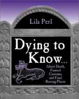 Dying to Know-- About Death, Funeral Customs, and Final Resting Places