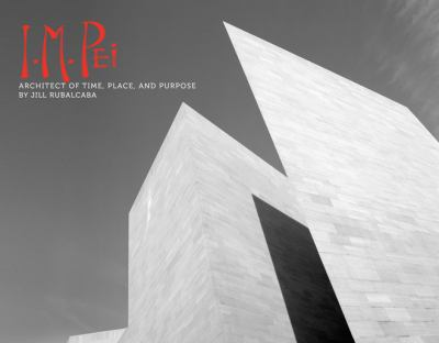 I.M. Pei : architect of time, place, and purpose