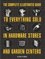 The Complete Illustrated Guide to Everything Sold in Hardware Stores and Garden Centers (except the Plants)