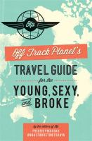 Off Track Planet's Travel Guide for the Young, Sexy, and Broke, [2013]