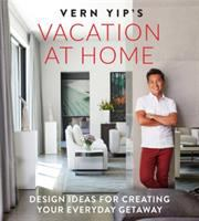 Vern Yip's vacation at home : design ideas for creating your everyday getaway