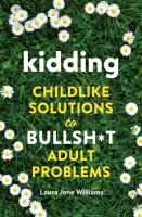 Kidding : childlike solutions to bullsh*t adult problems