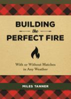 BUILDING THE PERFECT FIRE : WITH OR WITHOUT MATCHES IN ANY WEATHER