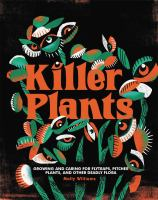 Killer Plants: Growing And Caring For Flytraps, Pitcher Plants, And Other Deadly Flora