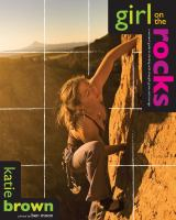 Girl on the Rocks:  A Woman's Guide to Climbing with Strength, Grace and Courage
