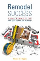 Remodel success : home remodeling done right, on time, and on budget
