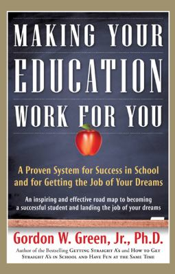 Making your education work for you : a proven system for success in school and for getting the job of your dreams