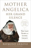 Mother Angelica Her Grand Silence : The Last Years and Living Legacy