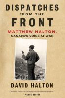 Dispatches from the front : Matthew Halton, Canada's voice at war