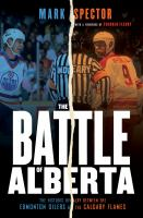 The battle of Alberta : the historic rivalry between the Edmonton Oilers and the Calgary Flames
