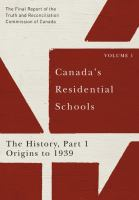 Canada's residential schools : the final report of the Truth and Reconciliation Commission of Canada. Volume 1, The History, Part 1, Origins to 1939.