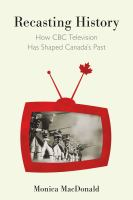 Recasting History : How CBC Television Has Shaped Canada's Past