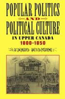 Popular Politics and Political Culture in Upper Canada, 1800-1850