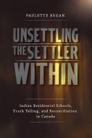 Unsettling the settler within : Indian residential schools, truth telling, and reconciliation in Canada