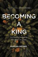 Becoming a king : the path to restoring the heart of a man
