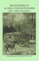 Biographies Of Alaska-Yukon Pioneers, 1850-1950