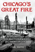 Chicago's great fire : the destruction and resurrection of an iconic American city