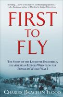 First to Fly : The Story of the Lafayette Escadrille, the American Heroes Who Flew for France in World War I