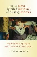 Salty wives, spirited mothers, and savvy widows : capable women of purpose and persistence in Luke's gospel