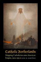 Catholic Borderlands: Mapping Catholicism Onto American Empire, 1905-1935