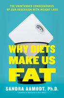 Why Diets Make Us Fat : The Unintended Consequences of Our Obsession With Weight Loss