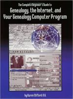 The Complete Beginner's Guide to Genealogy, the Internet, and your Genealogy Computer Program
