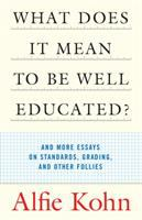 What Does It Mean to Be Well Educated? and More Essays on Standards, Grading, and Other Follies