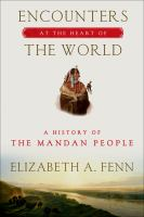 Encounters at the Heart of the World: A History of the Mandan People / Elizabeth A. Fenn