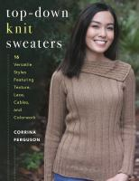 Top-Down Knit Sweaters : 16 Versatile Styles Featuring Texture, Lace, Cables, and Colorwork