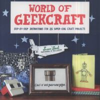 World of geekcraft : step-by-step instructions for 25 super-cool craft projects